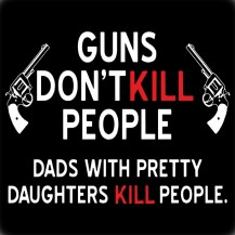 Guns dont kill  DAD KILLS
