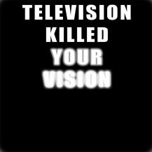 Television Killed Your Vision