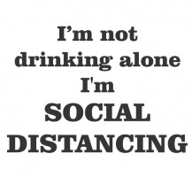 I'm Not Drinking Alone I'm Social Distancing