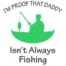 Im Proof That Daddy Isnt Always Fishing