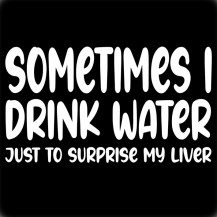 SOMETIMES I DRINK WATER