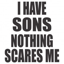 I Have Sons Nothing Scares Me
